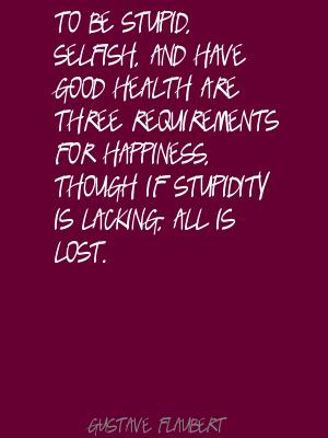 To Be Stupid. Selfish, And Have Good Health Are Three Requirements For Happiness. Though If Stupidity Is Lacking All Is Lost