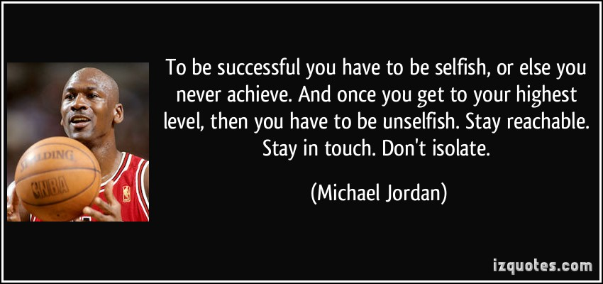 To Be Successful You Have To Be Selfish, Or Else You Never Achieve