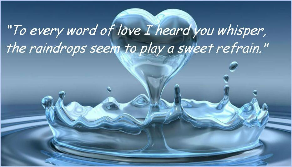 """""""To Every Word Of Love Heard You Whisper, The Raindrops Seem To Play A Sweet Refrain"""""""