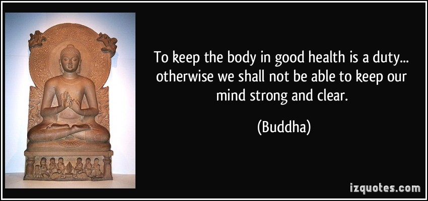 To Keep The Body In Good Health Is A Duty Otherwise We Shall Not Be Able To Keep Our Mind Strong And Clear