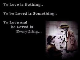 To Love Is Nothing. To Be Loved Is Something. To Love And Be Loved Is Everything