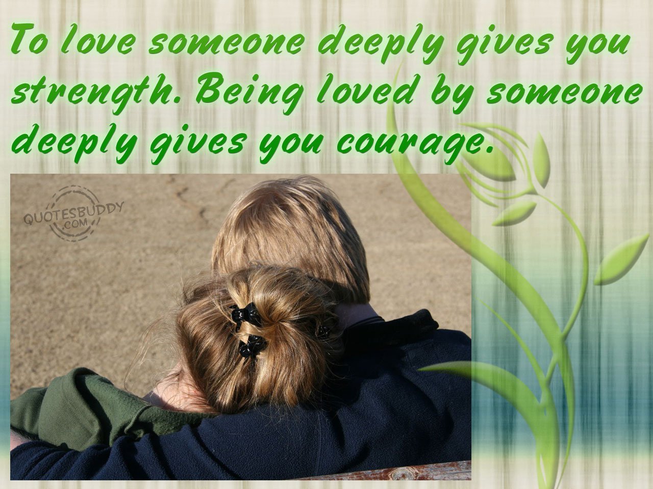 To Love Someone Deeply Gives You Strength. Being Loved By Someone Deeply Gives You Courage