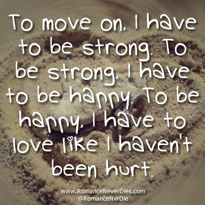 To Move On. I Have To be Strong. To Be Strong. I Have To Be Happy. To Be Happy, I Have To Love Like I Haven't Been Hurt