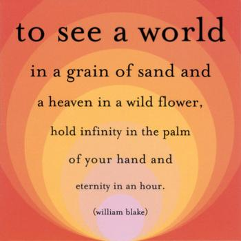 To See a World In a Grain Of Sand And a Heaven In a Wild Flower, Hold Infinity In The Palm Of Your Hand And Eternity In An Hour