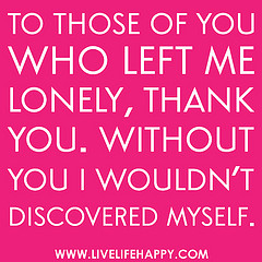 To Those Of You Who Left Me Lonely,Thank You. Without You I Wouldn't Discovered Myself