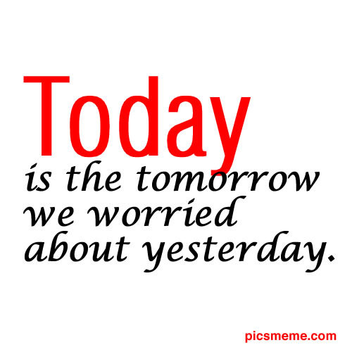 """Today Is The Tomorrow We Worried About Yesterday"""