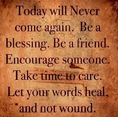 Today Will Never Come Again. Be A Blessing. Be A Friend. Encourage Someone. Take Time To Care. Let Your Words Heal, And Not Wound