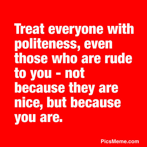 Treat Everyone With Politeness, Even Those Who Are Rude To You - Not Because They Are Nice, But Because You Are