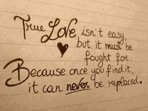True Love Isn't Easy, But It Must Be Fought For Because Once You Find It, Because Once You Find It, It Can Never Be Replaced