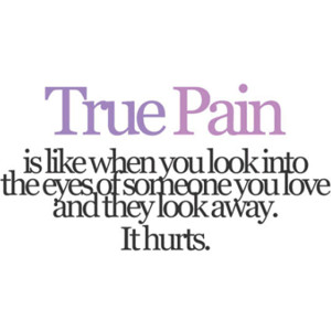 True Pain Is Like When You Look Into The Eyes Of Someone You Love And They Look Away It Hurts