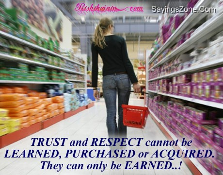 Trust And Respect Cannot Be Learned, Purchased Or Acquired. They Can Only Be Earned!