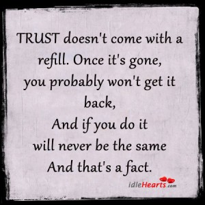 Trust Doesn't Come With A Refill. Once It's Gone, You Probably Won't Get It Back, And If You Do It Will Never Be The Same And That's A Fact