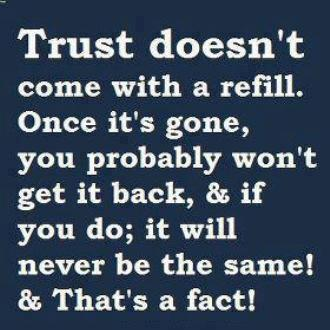 Trust Doesn't Come With A Refill. Once It's Gone, You Probably Won't Get It Back, & If You Do, It Will Never Be The Same! & That's A Fact!
