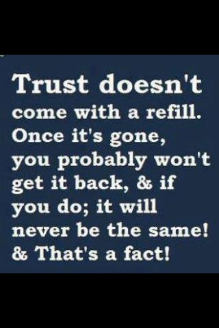 Trust Doesn't Come With A Refill. Once It's Gone, You Probably Won't Get It Back, & If You Do, It Will Never Be The Same! & That's Fact!