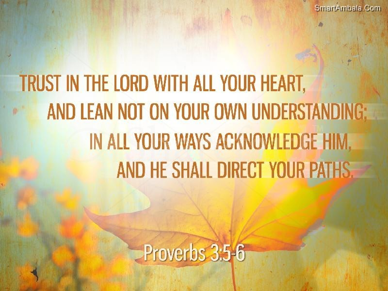 Trust In The Lord With All Your Heart, And Lean Not On Your Understanding; In All Your Ways Acknowledge Him, And He Shall Direct Your Paths