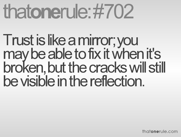 Trust Is Like a Mirror, You May Be Able To Fix It When It's Broken, But The Cracks Will Still Be Visible In The Reflection