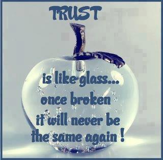 Trust Is Like Glass Once Broken It Will Never Be The Same Again!