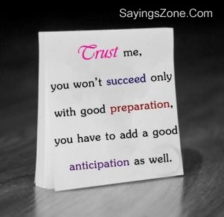 Trust Me, You Won't Succeed Only With Good Preparation, You Have To Add A Good Anticipation As Well