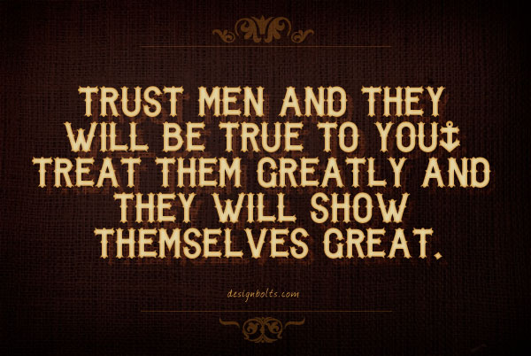 Trust Men And They Will Be True To You. Treat Them Creatly And  They Will Show Themselves Great