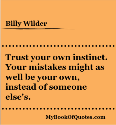 Trust Your Own Instinct. Your Mistakes Might As Well Be Your Own, Instead Of Someone Else's