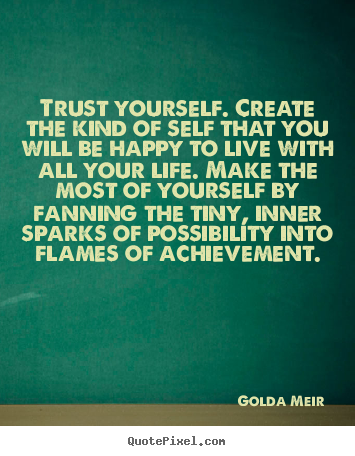 Trust Yourself. Create The Kind Of Self That You Will Be Happy To Live With All Your Life. Make The Most Of Yourself By Fanning The Tiny, Inner Sparks Of Possibility Into Flames Of Achievement