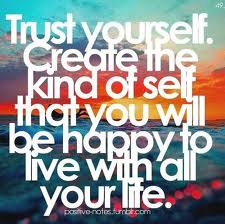 Trust Yourself. Create The Kind Of Self That You Will Be Happy To Live With All Your Life