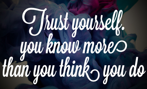 Trust Yourself. You Know More Than Think You Do