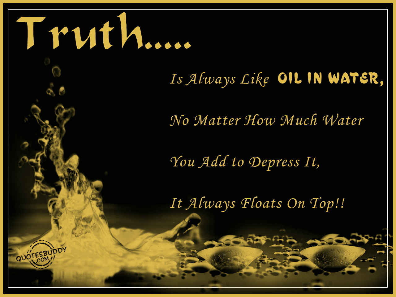 Truth Is Always Like Oil In Water, No Matter How Much Water You Add To Depress It, It Always On Top