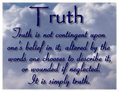 Truth Is Not Contingent Upon One's Belief In It, Altered By The Words One Chooses To Describe It, Or Wonded If Neglected. It Is Simply Truth