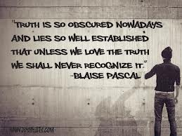 """Truth Is So Obscured Now A Days And Lies So Well Established That Unless We Love The Truth We Shall Never Recognize It"""