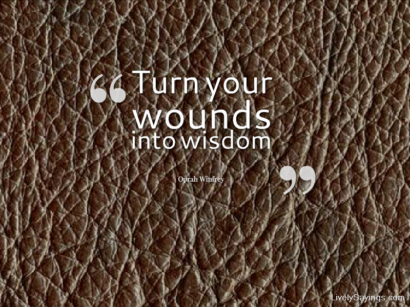 """Turn Your Wounds Into Wisdom"""