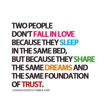 Two People Don't Fall In Love Because They Sleep In The Same Bed, But Because They Share The Same Dreams And The Same Foundation Of Trust