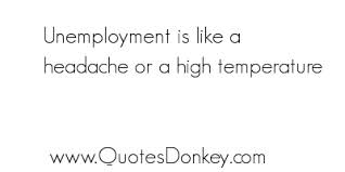 Unemployment Is Like A Headache Or A High Temperature