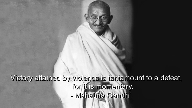 Victory Attained By Violence Is Tantamount To A Defeat, For It Is Momentary