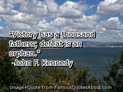 """""""Victory Has A Thousand Fathers, Defeat Is An Orphan"""""""
