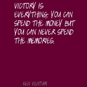 Victory Is Everything. You Can Spend The Money But You Can Never Spend The Memories
