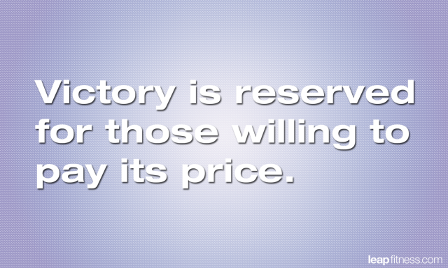 Victory Is Reserved For Those Willing To Pay Its Price
