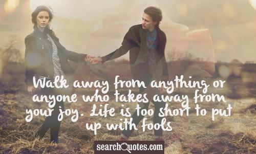 Walk Away From Anything or Anyone Who Takes Away From Your Joy. Life Is Too Short To Put Up With Fools ~ Apology Quote