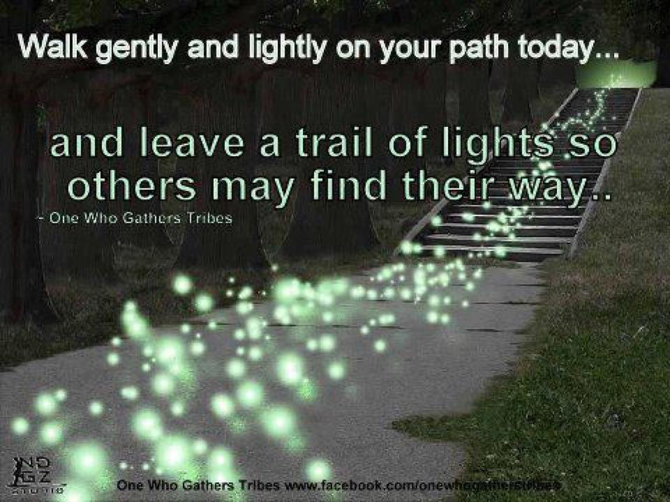 Walk Gently And Lightly On Your Path Today, And Leave A Trail Of Lights So Others May Find Their Way