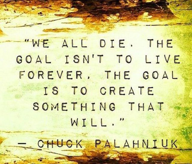 We All Die. The Goal Isn't To Live Forever The Goal Is To Create Something That Will
