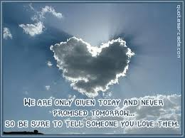 We Are Only Given Today And Never Promised Tomorrow, So Be Sure To Tell Someone You Love Them