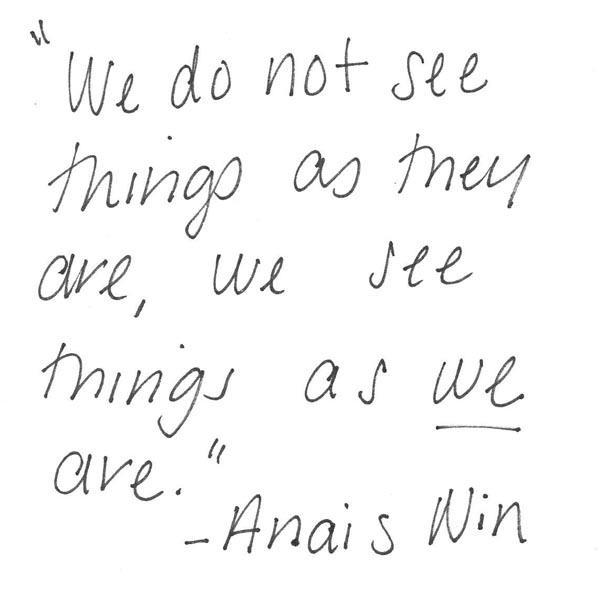 """""""We Do Not See Things As They Are, We See Things As We Are"""""""