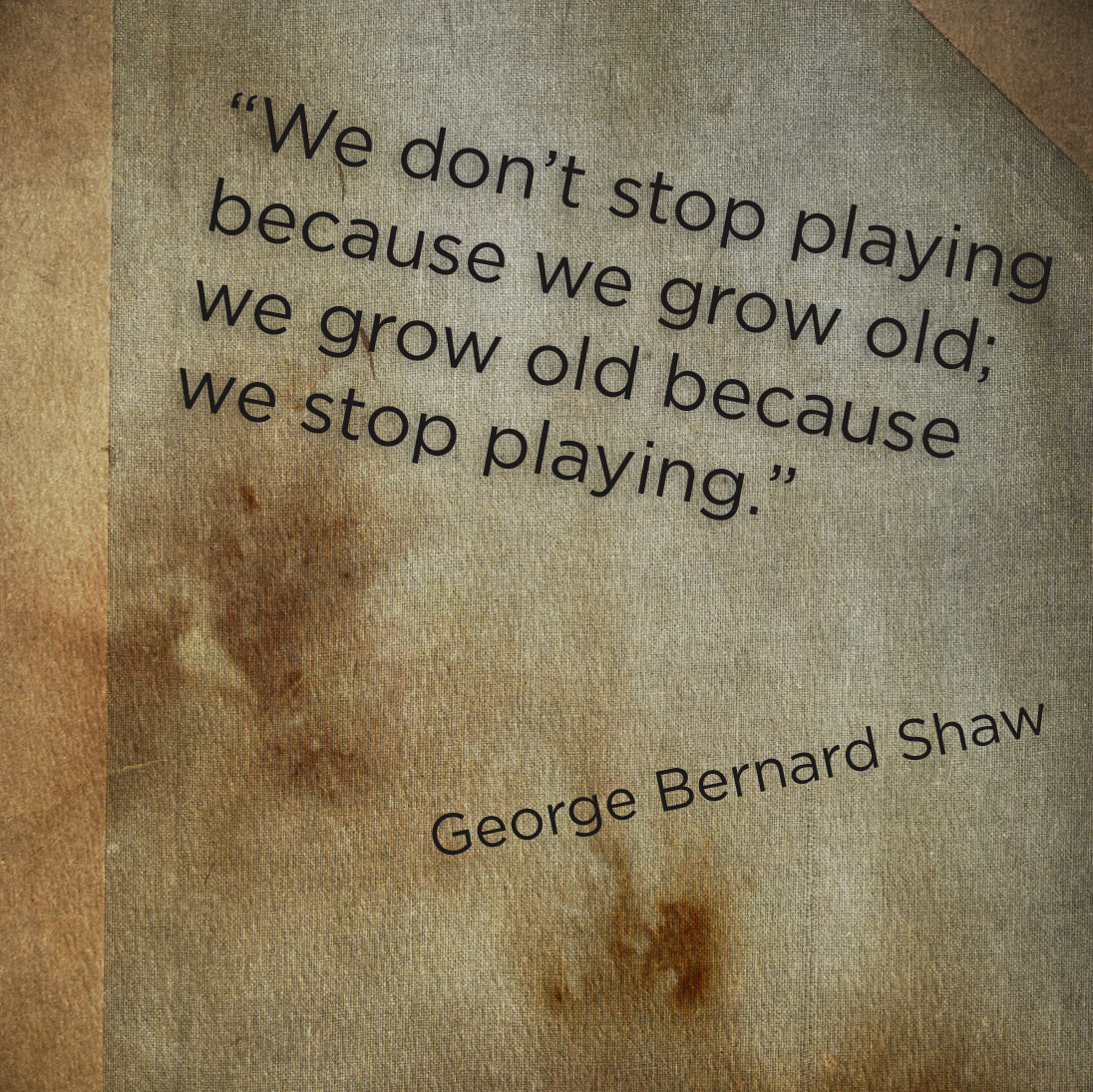 """We Don't Stop Playing Because We Grow Old, We Grow Old Because We Stop Palying"""