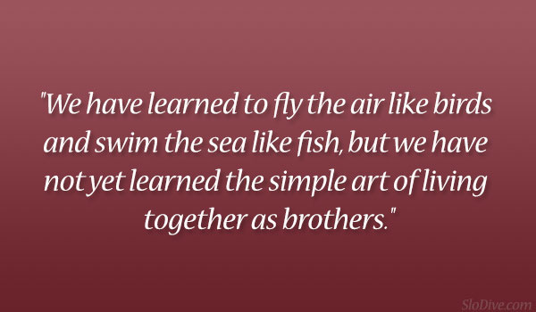 """We Have Learned To Fly The Air Like Birds And Swim The Sea Like Fish, But We Have Not Yet Learned The Simple Art Of Living Together As Brothers"""