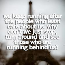 We Keep Running After The People Who Least Care About Us. Why Don't We Just Stop, Tum Around And See Those Who Are Running Behind Us!