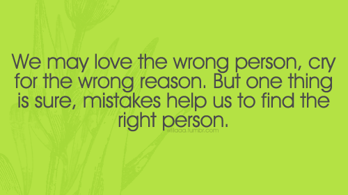 We May Love The Wrong Person, Cry For The Wrong Reason. But One Thing Is Sure, Mistakes Help Us To Find The Right Person