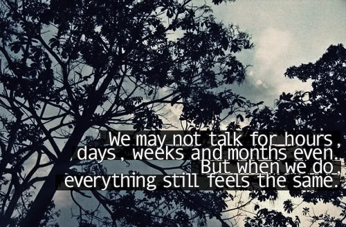 We May Not Talk For Hours Days, Weeks And Months Even But When We Do Everything Still Feels The Same