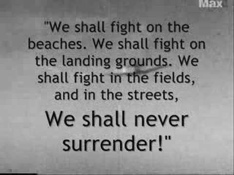 """We Shall Fight On The Beaches. We Shall Fight On The Landing Grounds. We Shall Fight In The Fields, And In The Streets, We Shall Never Surrender!"""
