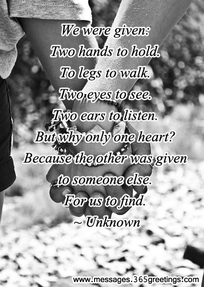 We Were Given Two Hands To Hold, To Legs To Walk Two Eyes To See, Two Ears To Listen. But Why Only One Heart! Because The Other Was Given To Someone Else. For Us To Find
