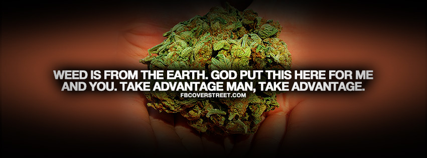 Weed Is From The Earth. God Put This Here For Me And You. Take Advantage Man, Take Advantage